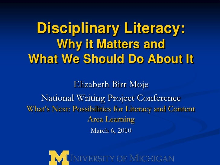 Disciplinary Literacy:  Why it Matters and What We Should Do About It<br />Elizabeth Birr Moje<br />National Writing Proje...