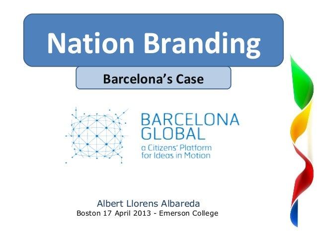 Nation Branding         Barcelona's Case                      So       Albert Llorens Albareda  Boston 17 April 2013 - Eme...