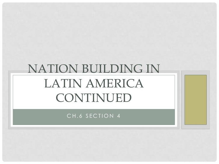 NATION BUILDING IN  LATIN AMERICA   CONTINUED     CH.6 SECTION 4