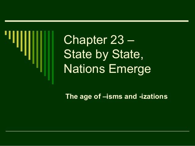Chapter 23 –State by State,Nations EmergeThe age of –isms and -izations