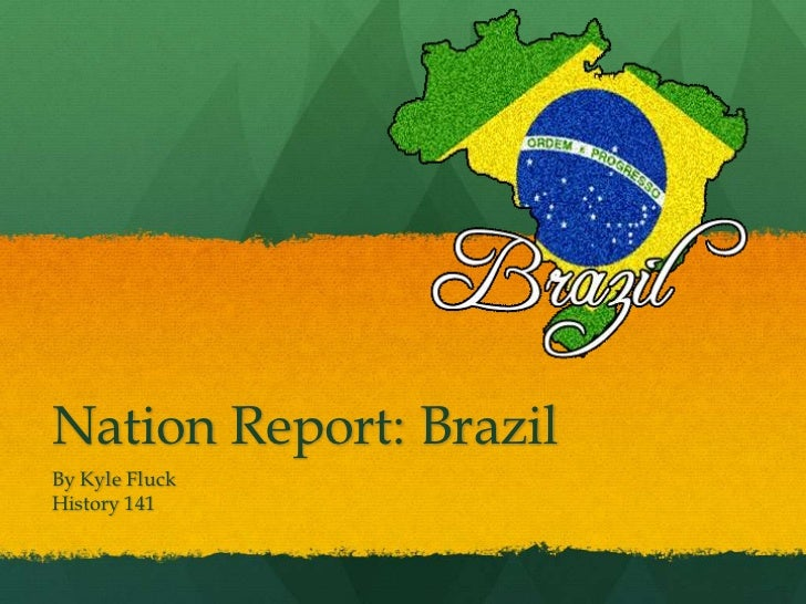 Nation Report: Brazil<br />By Kyle Fluck<br />History 141<br />