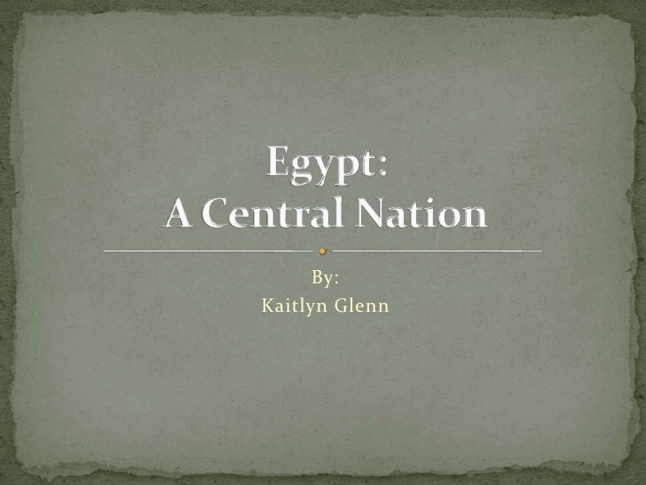 By: <br />Kaitlyn Glenn<br />Egypt:A Central Nation<br />