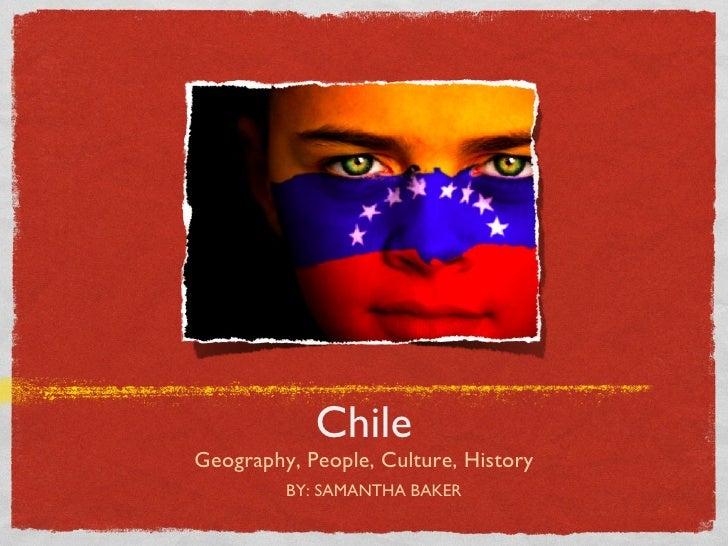 Chile <ul><li>Geography, People, Culture, History </li></ul>BY: SAMANTHA BAKER