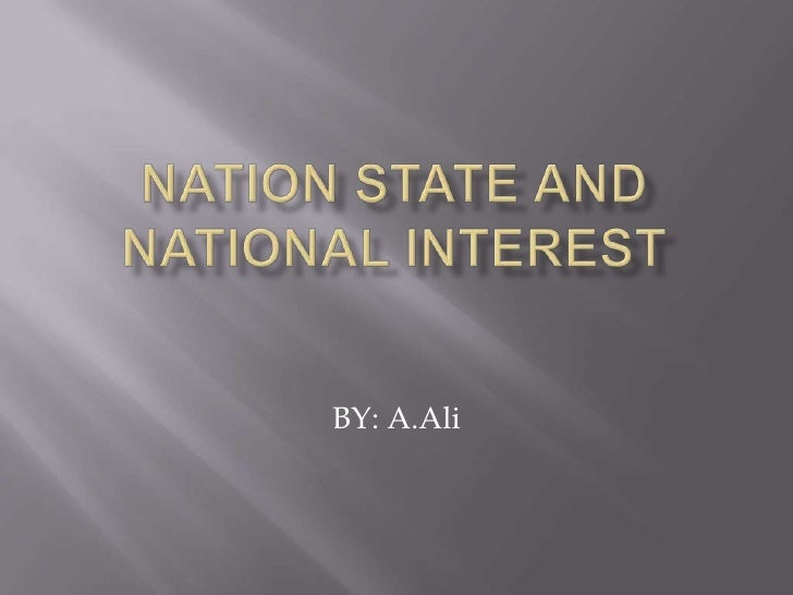 NATION STATE and NATIONAL INTEREST<br />BY: A.Ali<br />
