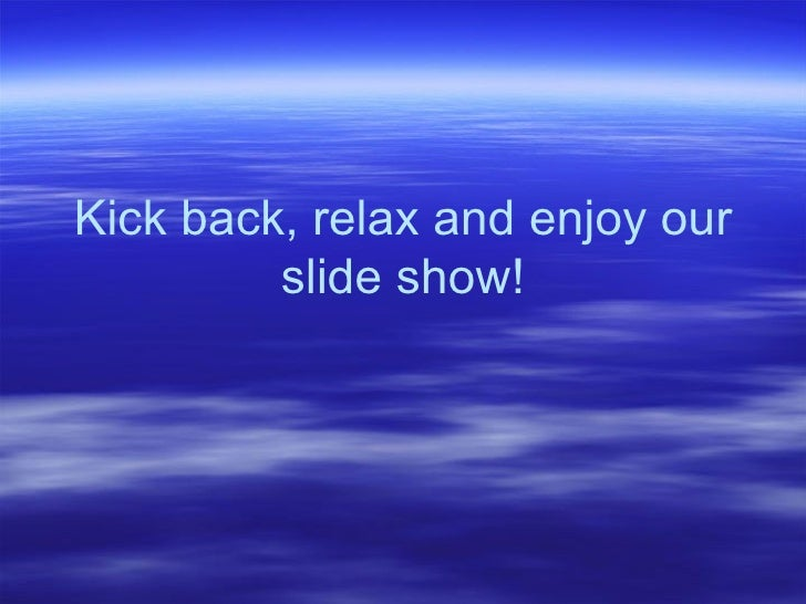 Kick back, relax and enjoy our slide show!