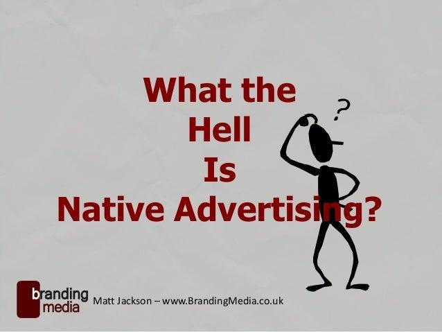 What the Hell Is Native Advertising? Matt Jackson – www.BrandingMedia.co.uk