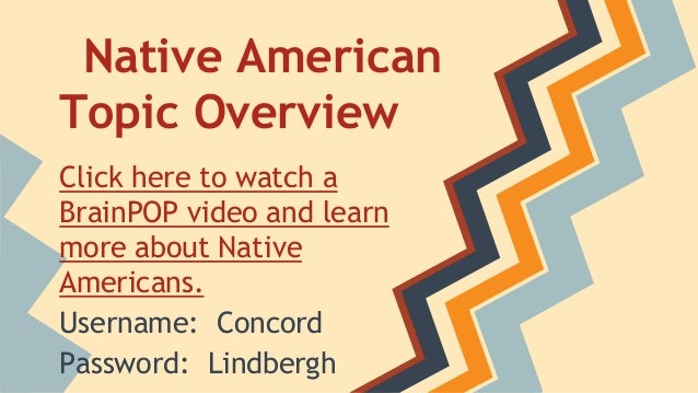 Native American Topic Overview Click here to watch a BrainPOP video and learn more about Native Americans. Username: Conco...