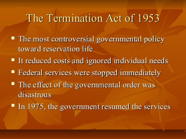 "termination act It was not until 1970 that the policy of ""termination"" was officially ended by president richard nixon,  1954: transfer act of august 5."