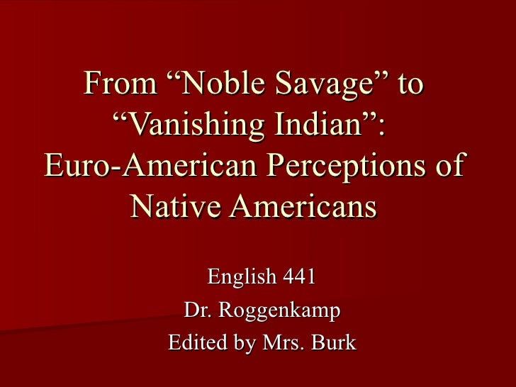 """From """"Noble Savage"""" to """"Vanishing Indian"""":  Euro-American Perceptions of Native Americans English 441 Dr. Roggenkamp Edite..."""