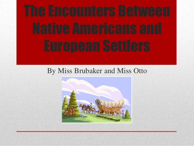 The Encounters Between Native Americans and European Settlers By Miss Brubaker and Miss Otto