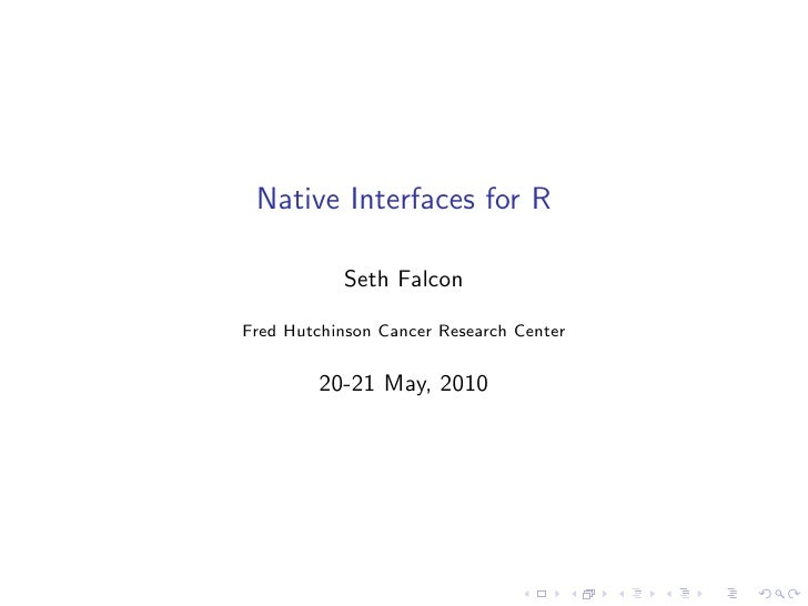 Native Interfaces for R             Seth Falcon  Fred Hutchinson Cancer Research Center            20-21 May, 2010