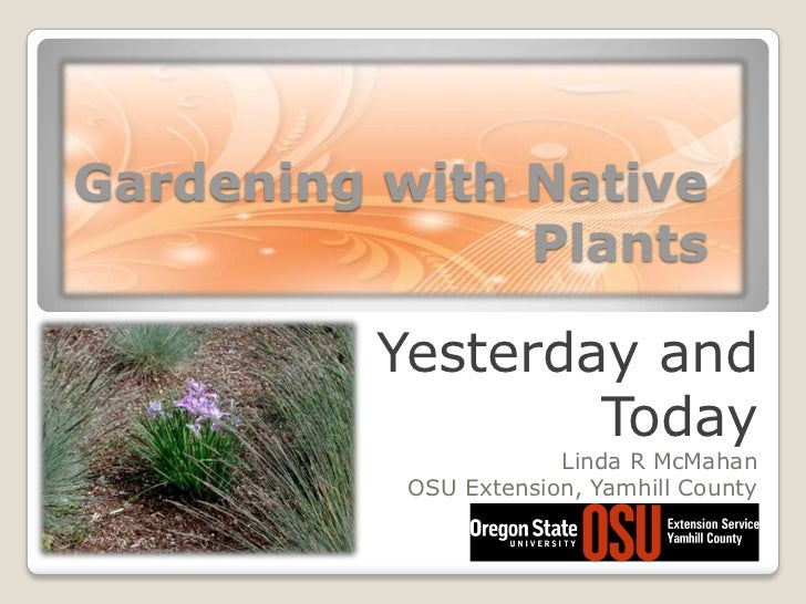 Gardening with Native Plants<br />Yesterday and Today<br />Linda R McMahan<br />OSU Extension, Yamhill County<br />