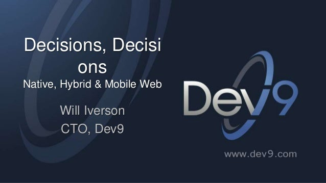 Decisions, Decisi ons Native, Hybrid & Mobile Web  Will Iverson CTO, Dev9