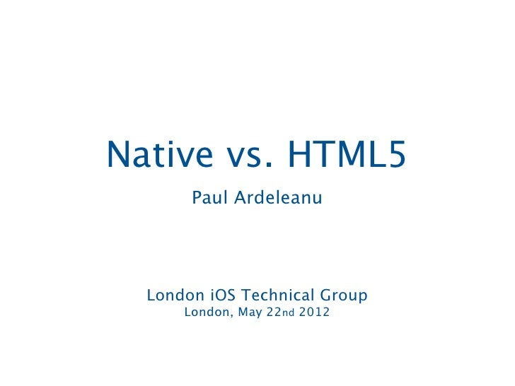 iOS Application DevelopmentNative vs. HTML5       Paul Ardeleanu  London iOS Technical Group      London, May 22nd 2012