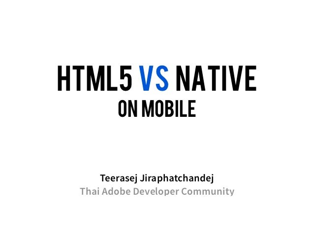 HTML5 VS NATIVE        on mobile     Teerasej Jiraphatchandej Thai Adobe Developer Community
