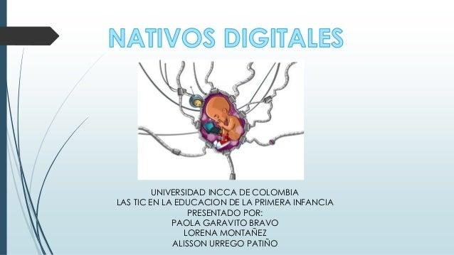 UNIVERSIDAD INCCA DE COLOMBIA LAS TIC EN LA EDUCACION DE LA PRIMERA INFANCIA PRESENTADO POR: PAOLA GARAVITO BRAVO LORENA M...