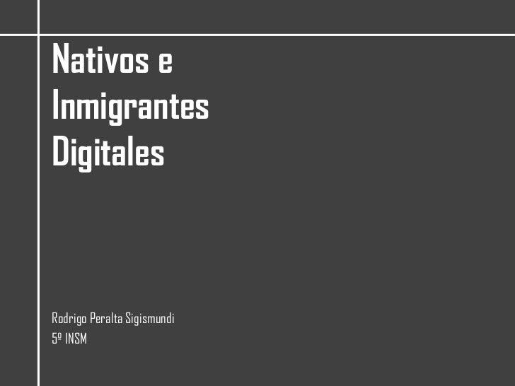 Nativos e Inmigrantes Digitales<br />Rodrigo Peralta Sigismundi<br />5º INSM<br />