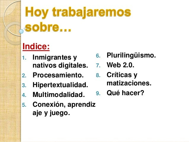 Indice: 1. 2. 3. 4. 5.  6. Inmigrantes y nativos digitales. 7. 8. Procesamiento. Hipertextualidad. 9. Multimodalidad. Cone...