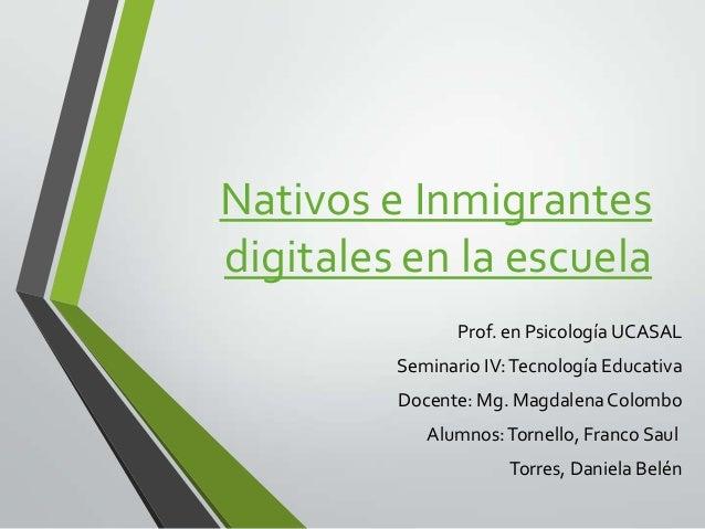 Nativos e Inmigrantes digitales en la escuela Prof. en Psicología UCASAL  Seminario IV: Tecnología Educativa Docente: Mg. ...