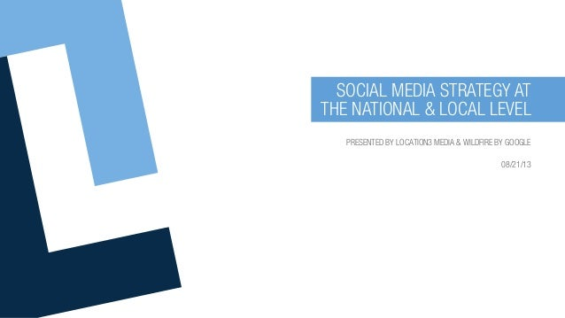 PRESENTED BY LOCATION3 MEDIA & WILDFIRE BY GOOGLE 08/21/13 SOCIAL MEDIA STRATEGY AT THE NATIONAL & LOCAL LEVEL