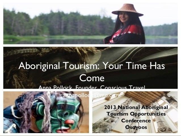 Aboriginal Tourism: Your Time Has              Come    Anna Pollock, Founder, Conscious Travel             annapollock@me....