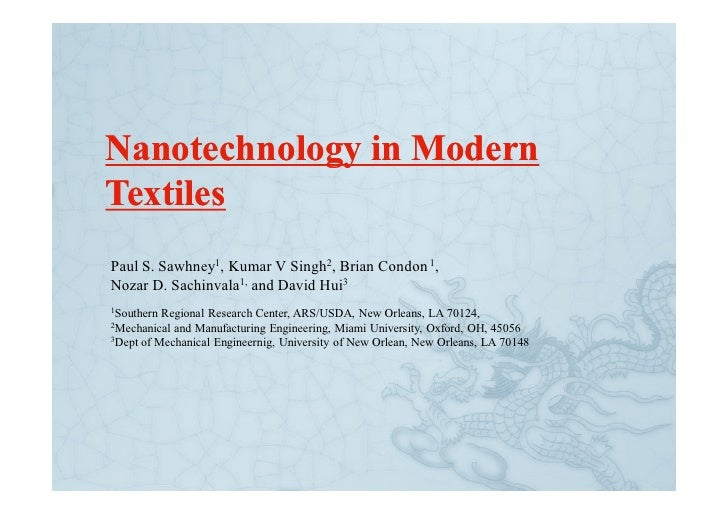 Nanotechnology in Modern Textiles Paul S. Sawhney1, Kumar V Singh2, Brian Condon 1, Nozar D. Sachinvala1, and David Hui3 1...