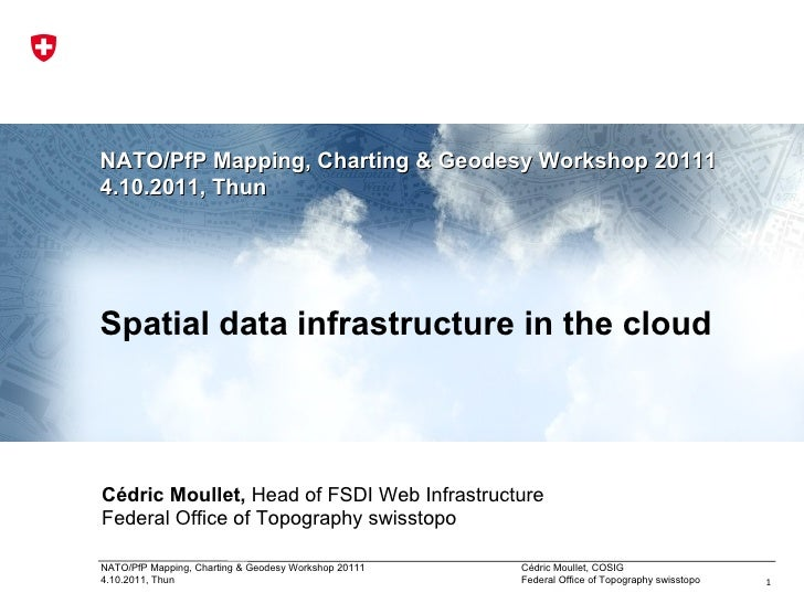 NATO/PfP Mapping, Charting & Geodesy Workshop 2011 1 4.10.2011, Thun Spatial data infrastructure in the cloud Cédric Moull...