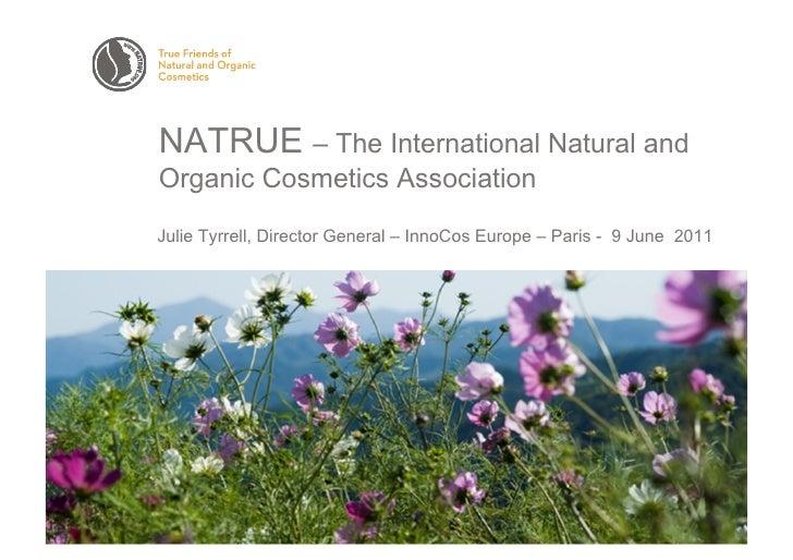 NATRUE – The International Natural andOrganic Cosmetics AssociationJulie Tyrrell, Director General – InnoCos Europe – Pari...