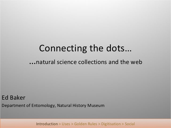 Connecting the dots…            …natural science collections and the webEd BakerDepartment of Entomology, Natural History ...