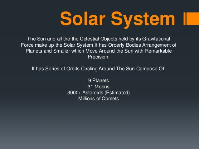 Solar System The Sun and all the the Celestial Objects held by its Gravitational Force make up the Solar System.It has Ord...