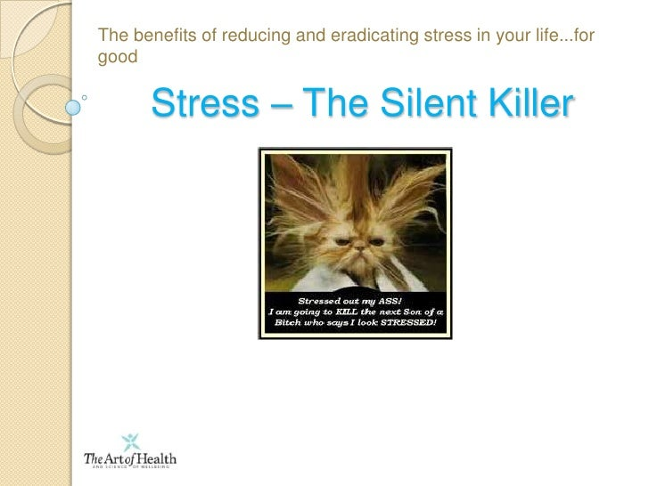 The benefits of reducing and eradicating stress in your life...for good<br />Stress – The Silent Killer<br />