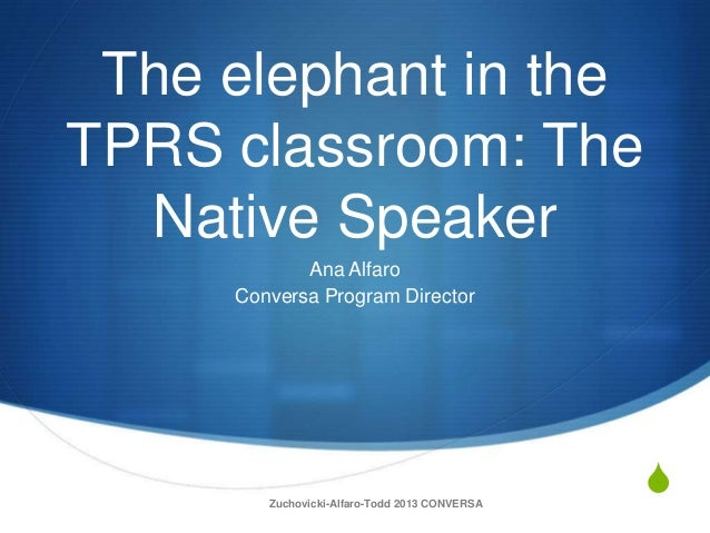 S The elephant in the TPRS classroom: The Native Speaker Ana Alfaro Conversa Program Director Zuchovicki-Alfaro-Todd 2013 ...