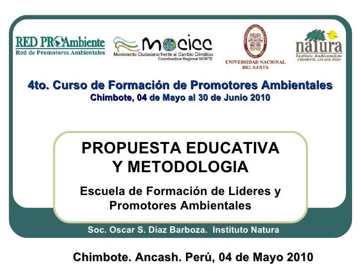 PROPUESTA EDUCATIVA Y METODOLOGIA Escuela de Formación de Lideres y Promotores Ambientales Chimbote. Ancash. Perú, 04 de M...