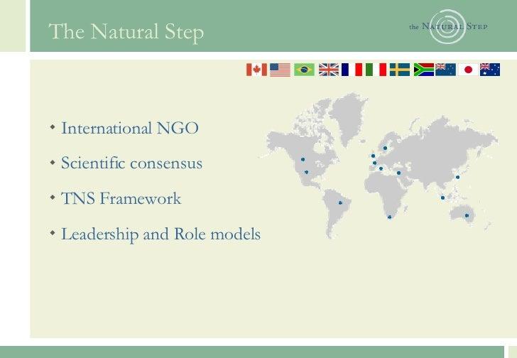 The Natural Step <ul><li>International NGO </li></ul><ul><li>Scientific consensus </li></ul><ul><li>TNS Framework </li></u...