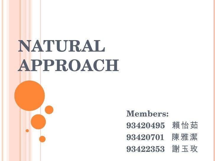 NATURAL APPROACH Members:  93420495  賴怡茹  93420701  陳雅潔 93422353  謝玉玫