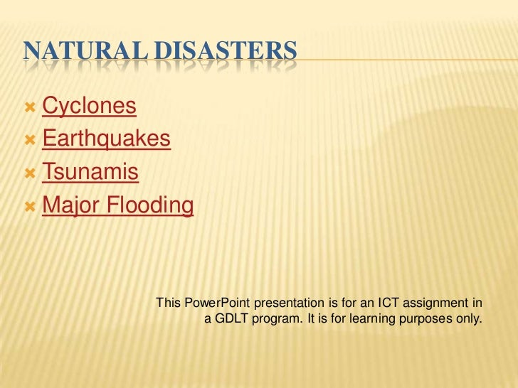 NATURAL DISASTERS Cyclones Earthquakes Tsunamis Major Flooding            This PowerPoint presentation is for an ICT a...