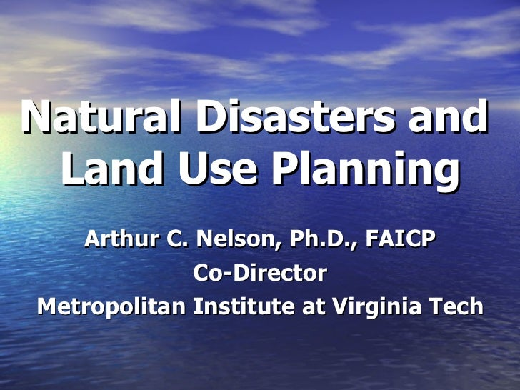 Natural Disasters and  Land Use Planning Arthur C. Nelson, Ph.D., FAICP Co-Director Metropolitan Institute at Virginia Tech