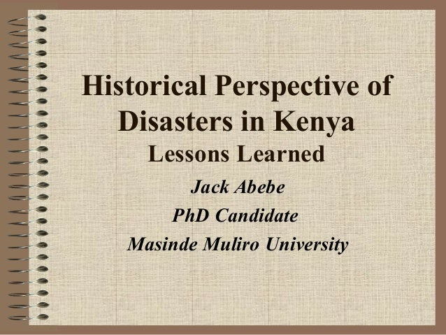 Historical Perspective of Disasters in Kenya Lessons Learned Jack Abebe PhD Candidate Masinde Muliro University