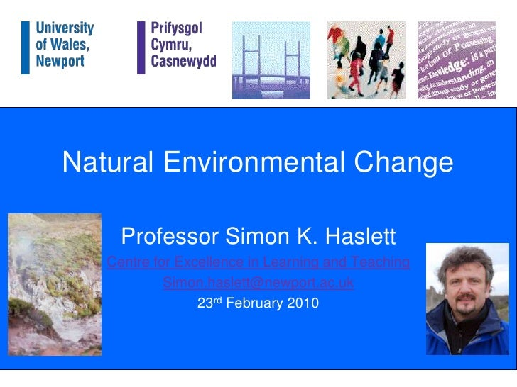 Natural Environmental Change<br />Professor Simon K. Haslett<br />Centre for Excellence in Learning and Teaching<br />Simo...