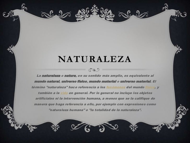 NATURALEZA  La naturaleza o natura, en su sentido más amplio, es equivalente al mundo natural, universo físico, mundo mate...