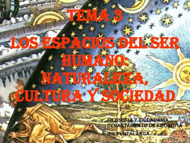 TEMA 3 LOS ESPACIOS DEL SER HUmANO: NATURALEZA, CULTURA Y SOCIEDAD FILOSOFÍA Y CIUDADANÍA DEPARTAMENTO DE FILOSOFÍA IES PU...
