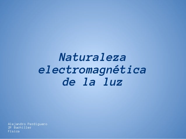 Naturaleza               electromagnética                   de la luzAlejandro Perdiguero2º BachillerFísica