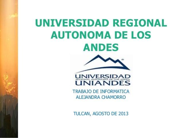 UNIVERSIDAD REGIONAL AUTONOMA DE LOS ANDES TRABAJO DE INFORMATICA ALEJANDRA CHAMORRO TULCAN, AGOSTO DE 2013