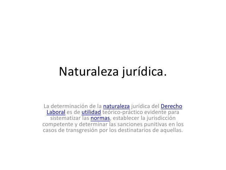 Naturaleza jurídica.<br />La determinación de la naturaleza jurídica del Derecho Laboral es de utilidad teórico-práctico e...