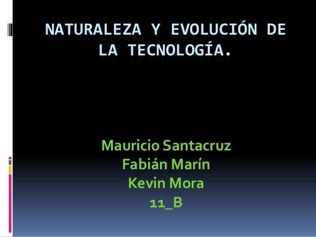 NATURALEZA Y EVOLUCIÓN DE LA TECNOLOGÍA.  Mauricio Santacruz Fabián Marín Kevin Mora 11_B