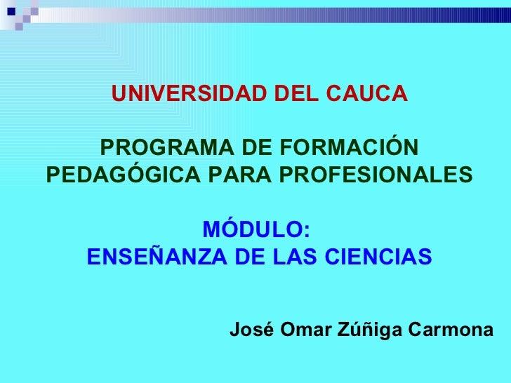 UNIVERSIDAD DEL CAUCA   PROGRAMA DE FORMACIÓNPEDAGÓGICA PARA PROFESIONALES         MÓDULO:  ENSEÑANZA DE LAS CIENCIAS     ...
