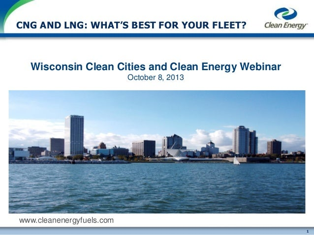 CNG AND LNG: WHAT'S BEST FOR YOUR FLEET?  Wisconsin Clean Cities and Clean Energy Webinar October 8, 2013  www.cleanenergy...