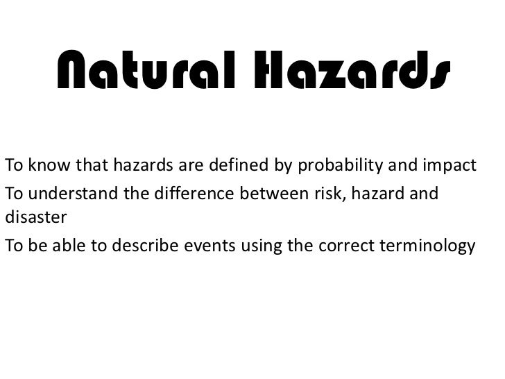 Natural HazardsTo know that hazards are defined by probability and impactTo understand the difference between risk, hazard...