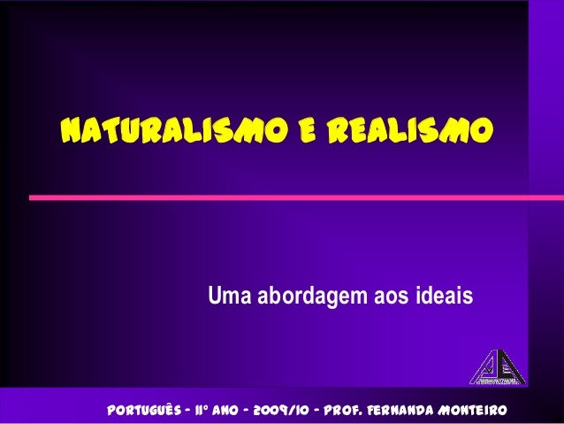 NATURALISMO E REALISMO               Uma abordagem aos ideais  Português – 11º ano – 2009/10 – Prof. Fernanda Monteiro
