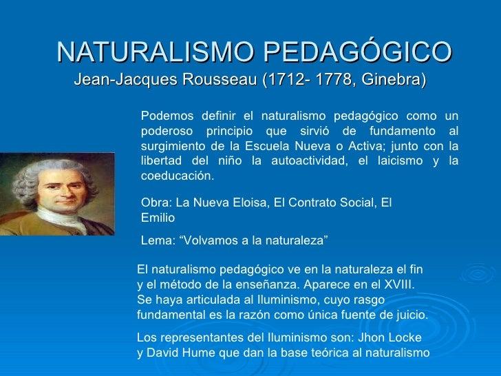 NATURALISMO PEDAGÓGICO Jean-Jacques Rousseau (1712- 1778, Ginebra)  El naturalismo pedagógico ve en la naturaleza el fin y...